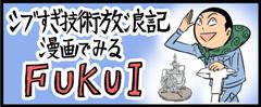 シブすぎ技術放浪記漫画でみるFUKUI